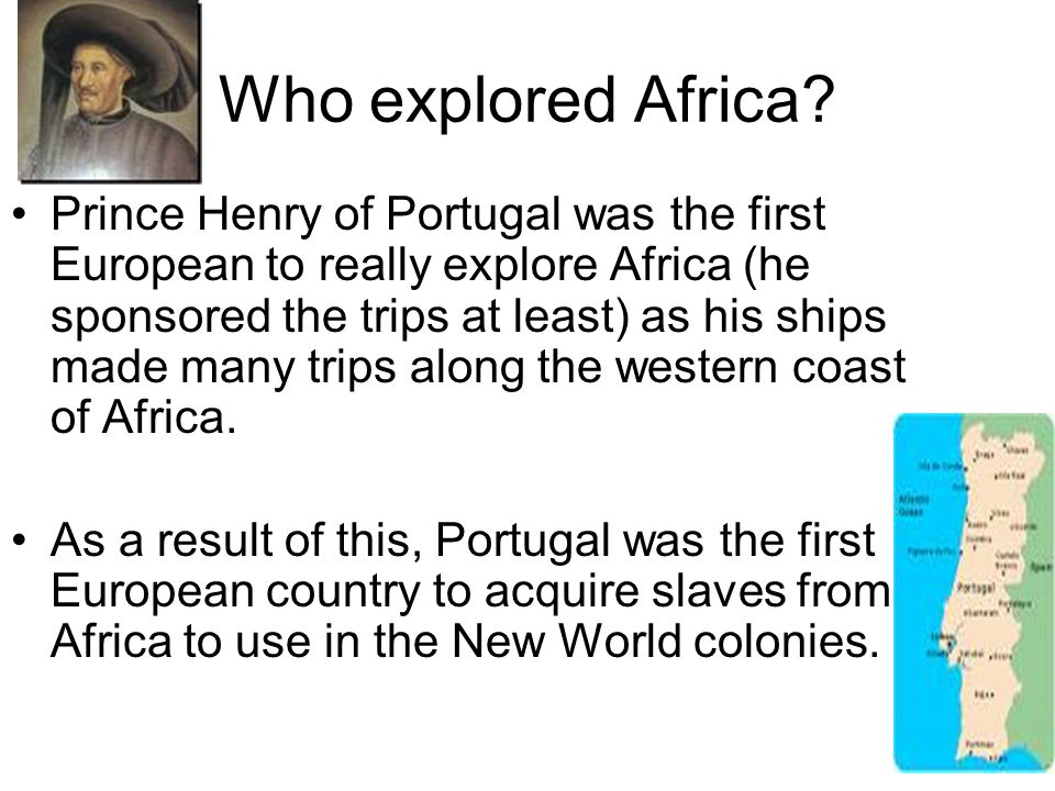 Who explored Africa? Prince Henry of Portugal was the first European to really explore Africa (he sponsored the trips at least) as his ships made many