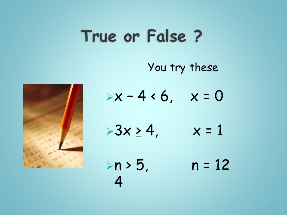You try these  x – 4 < 6, x = 0  3x > 4, x = 1  n > 5, n = 12 4 5