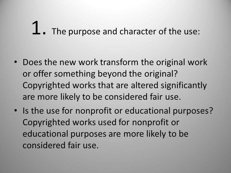 1. The purpose and character of the use: Does the new work transform the original work or offer something beyond the original? Copyrighted works that