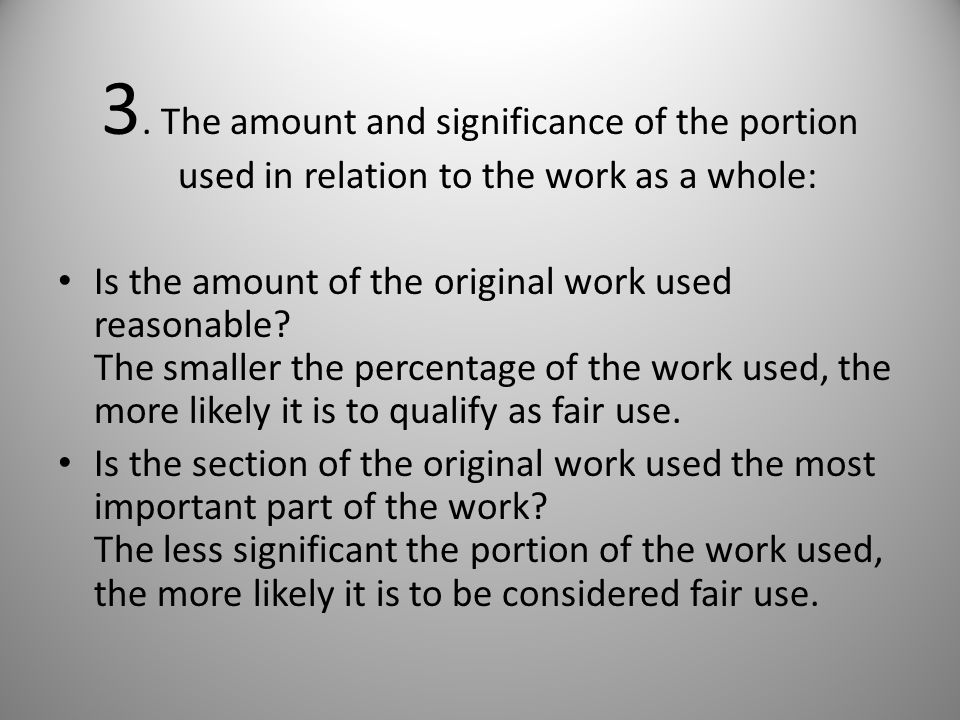 3. The amount and significance of the portion used in relation to the work as a whole: Is the amount of the original work used reasonable? The smaller