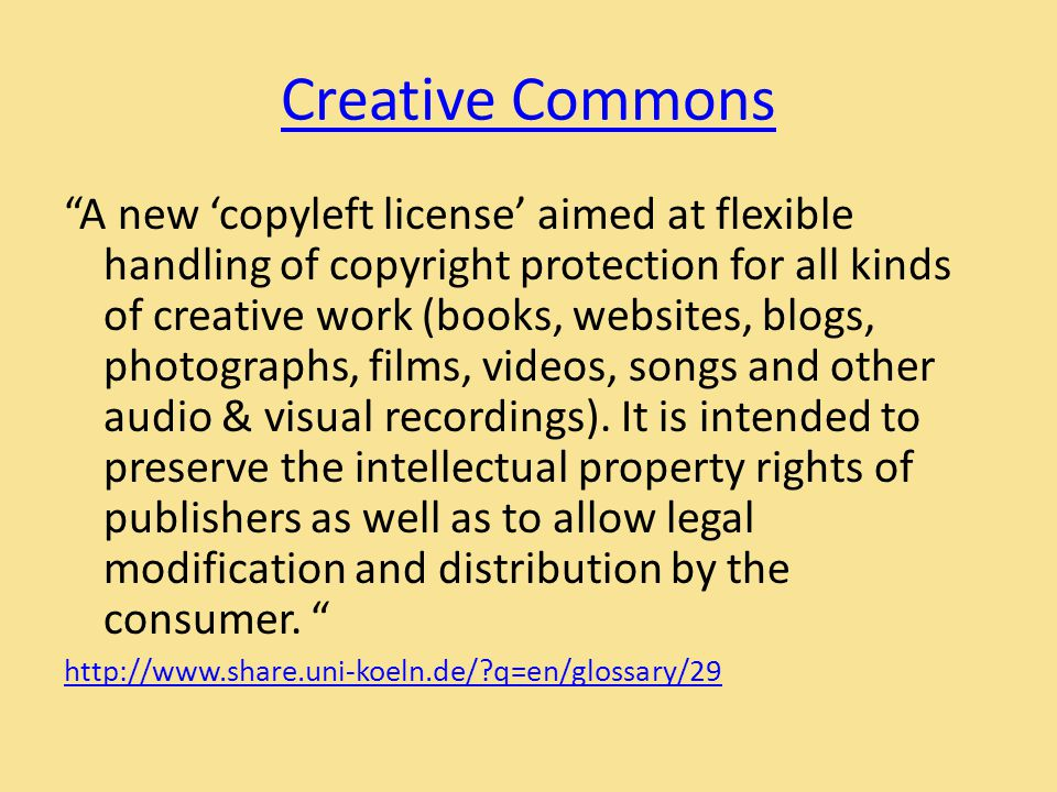 Creative Commons A new 'copyleft license' aimed at flexible handling of copyright protection for all kinds of creative work (books, websites, blogs, photographs, films, videos, songs and other audio & visual recordings).