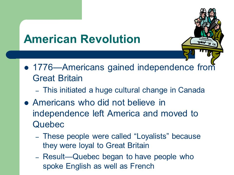Quebec Act (1774) Many Loyalists did not want to live among French speaking Canadians Cultural difference between the English speakers & French speakers sparked many conflicts 1774—British government passed the Quebec Act