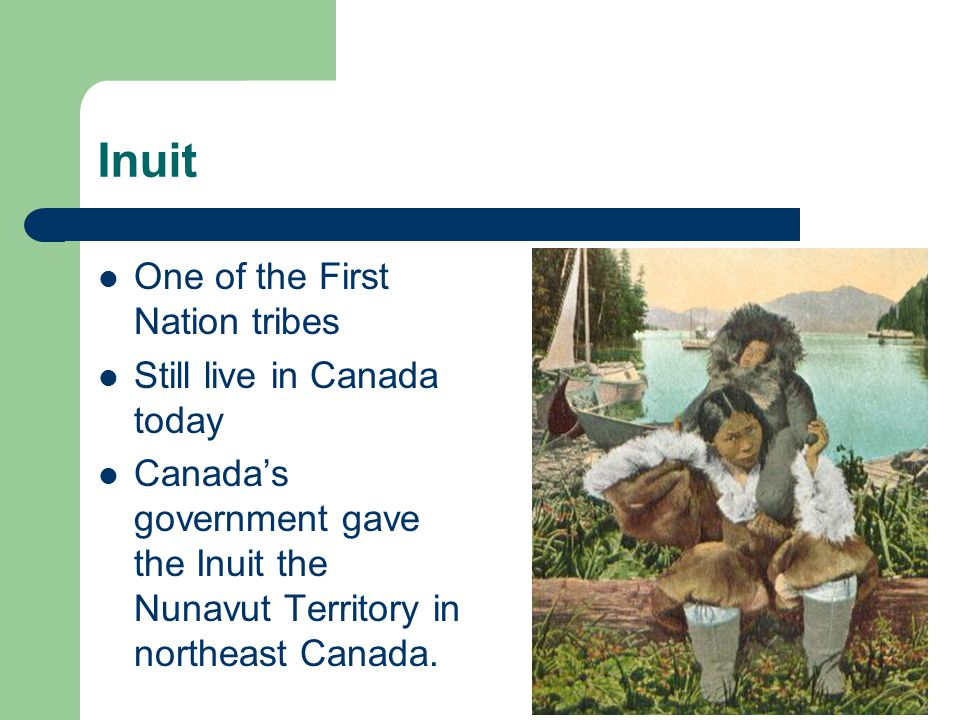 Inuit One of the First Nation tribes Still live in Canada today Canada's government gave the Inuit the Nunavut Territory in northeast Canada.
