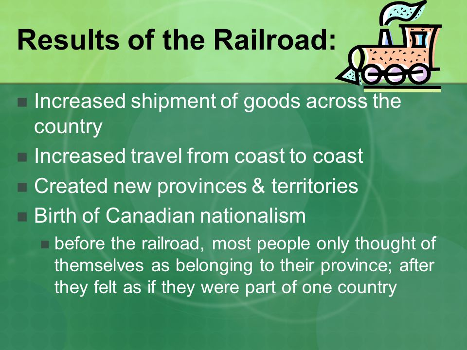 Results of the Railroad: Increased shipment of goods across the country Increased travel from coast to coast Created new provinces & territories Birth