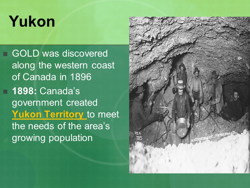 Yukon GOLD was discovered along the western coast of Canada in 1896 1898: Canada's government created Yukon Territory to meet the needs of the area's