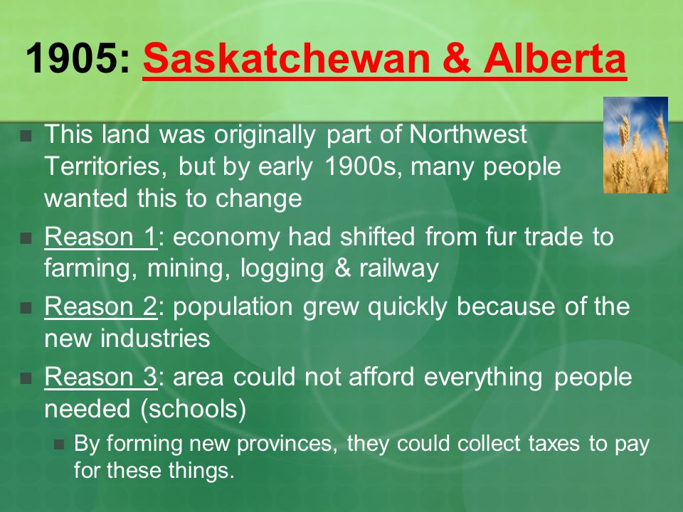 1905: Saskatchewan & Alberta This land was originally part of Northwest Territories, but by early 1900s, many people wanted this to change Reason 1: e