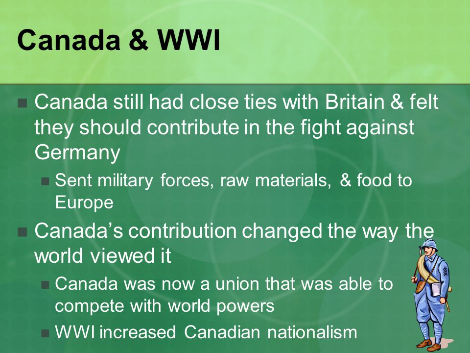 Canada & WWI Canada still had close ties with Britain & felt they should contribute in the fight against Germany Sent military forces, raw materials,