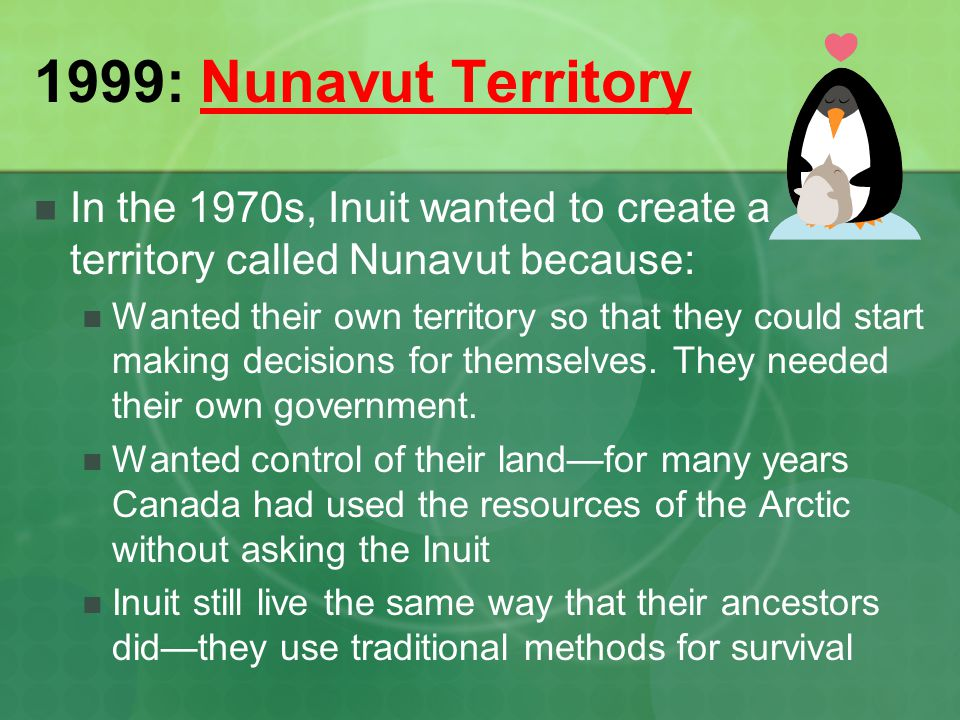 1999: Nunavut Territory In the 1970s, Inuit wanted to create a territory called Nunavut because: Wanted their own territory so that they could start m