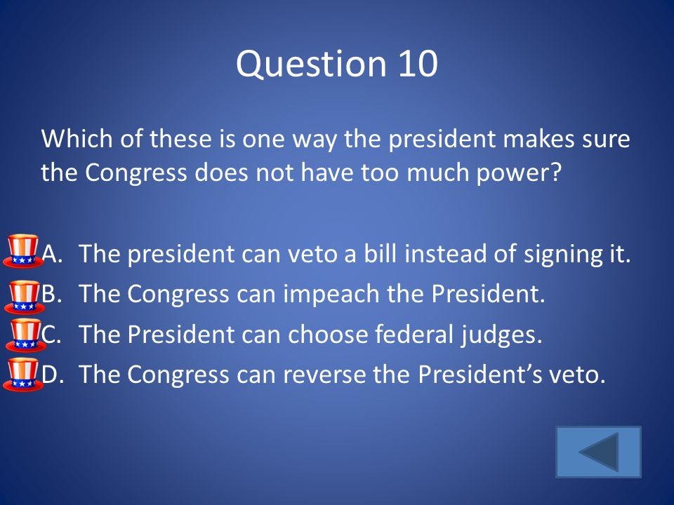 Question 10 Which of these is one way the president makes sure the Congress does not have too much power.