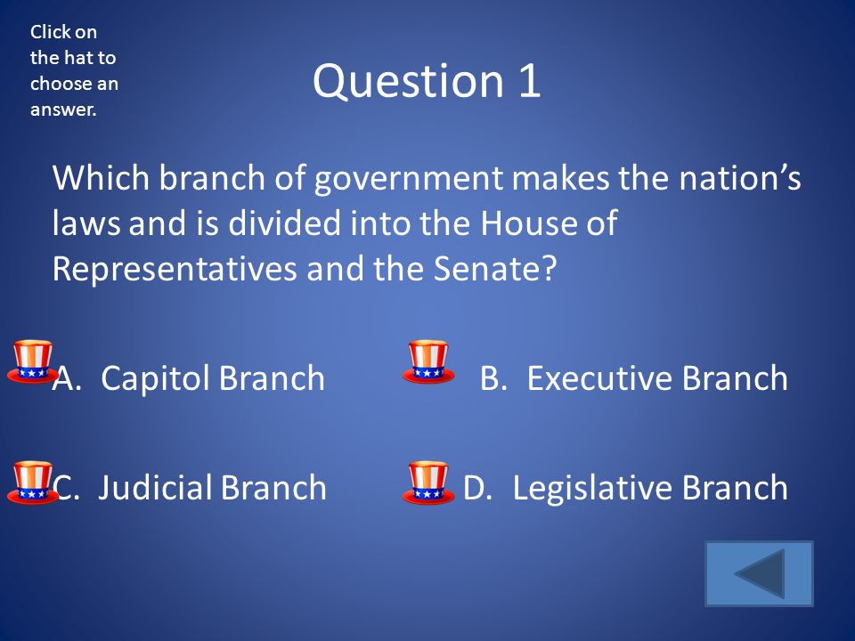 Question 1 Which branch of government makes the nation's laws and is divided into the House of Representatives and the Senate? A. Capitol BranchB. Exe