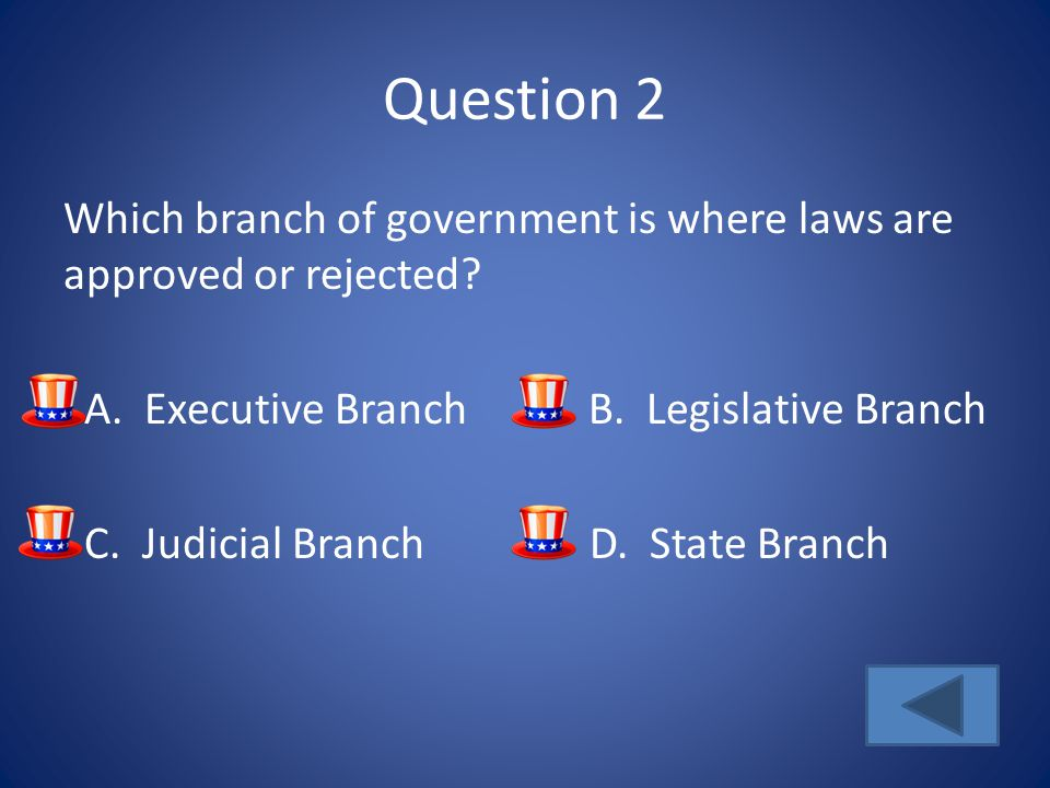 Question 2 Which branch of government is where laws are approved or rejected? A. Executive BranchB. Legislative Branch C. Judicial Branch D. State Bra