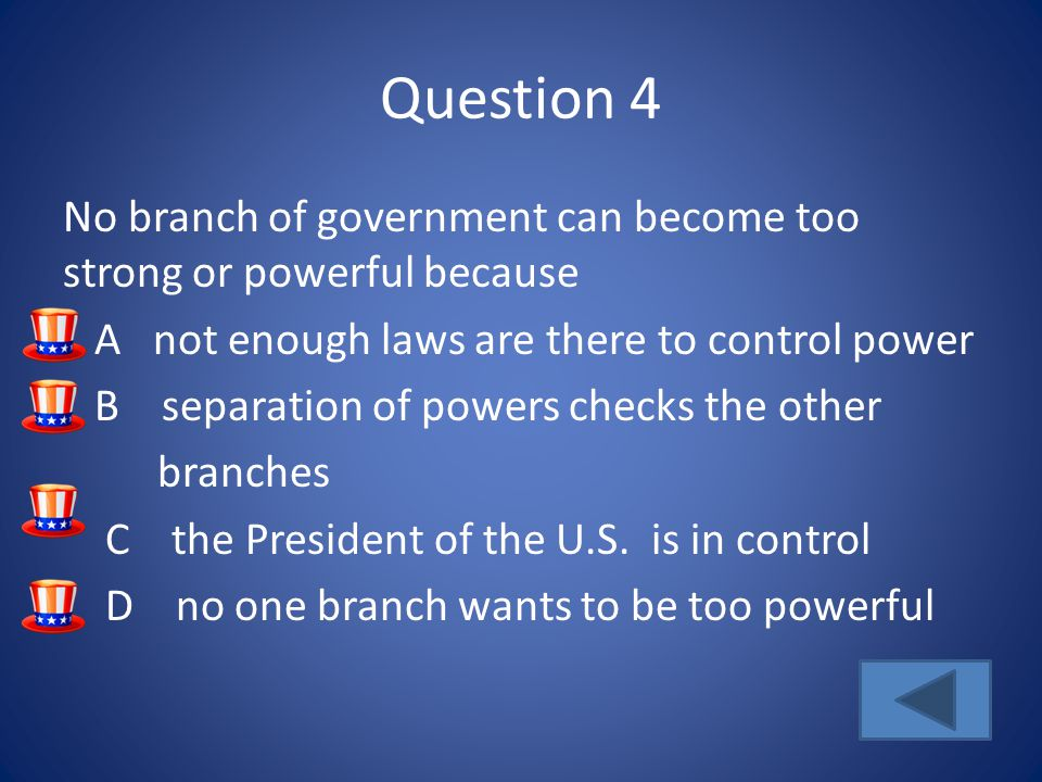 Question 4 No branch of government can become too strong or powerful because A not enough laws are there to control power B separation of powers checks the other branches C the President of the U.S.