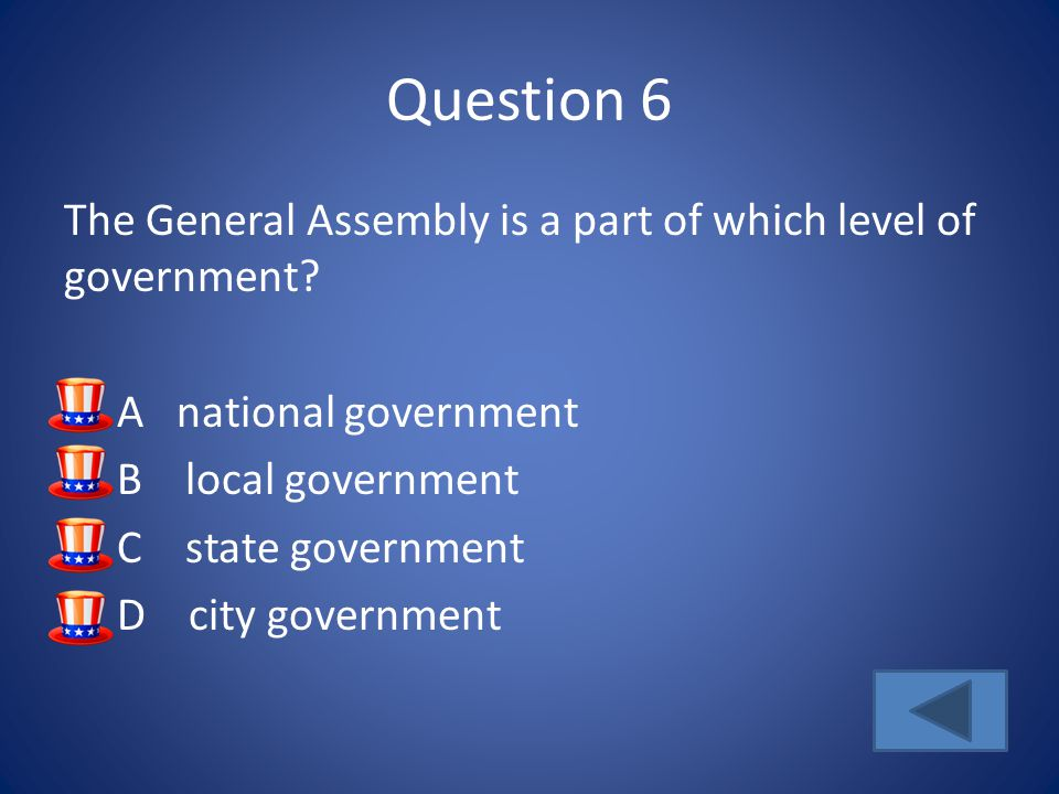 Question 6 The General Assembly is a part of which level of government.