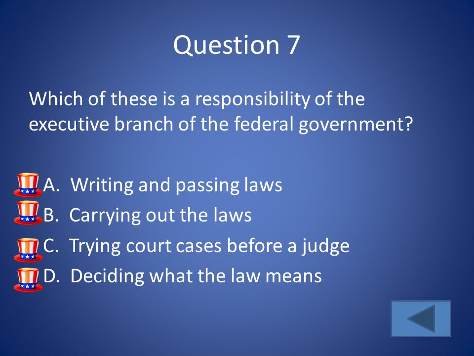 Question 7 Which of these is a responsibility of the executive branch of the federal government? A. Writing and passing laws B. Carrying out the laws