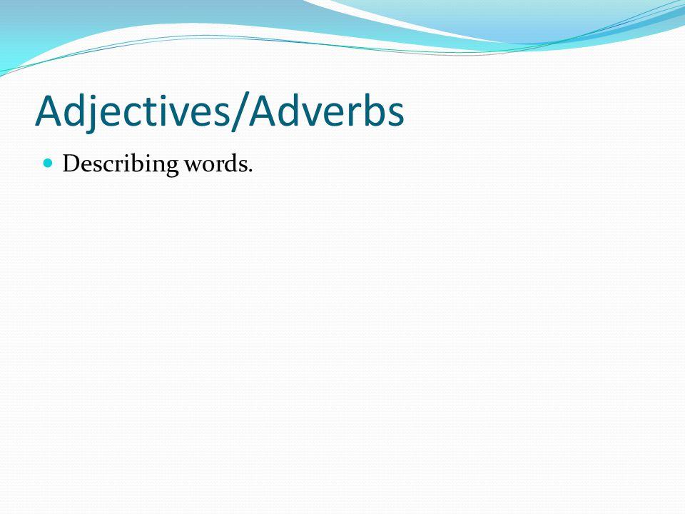 Adjectives/Adverbs Describing words.