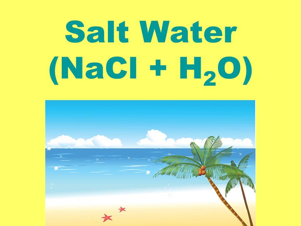 Salt Water (NaCl + H 2 O)