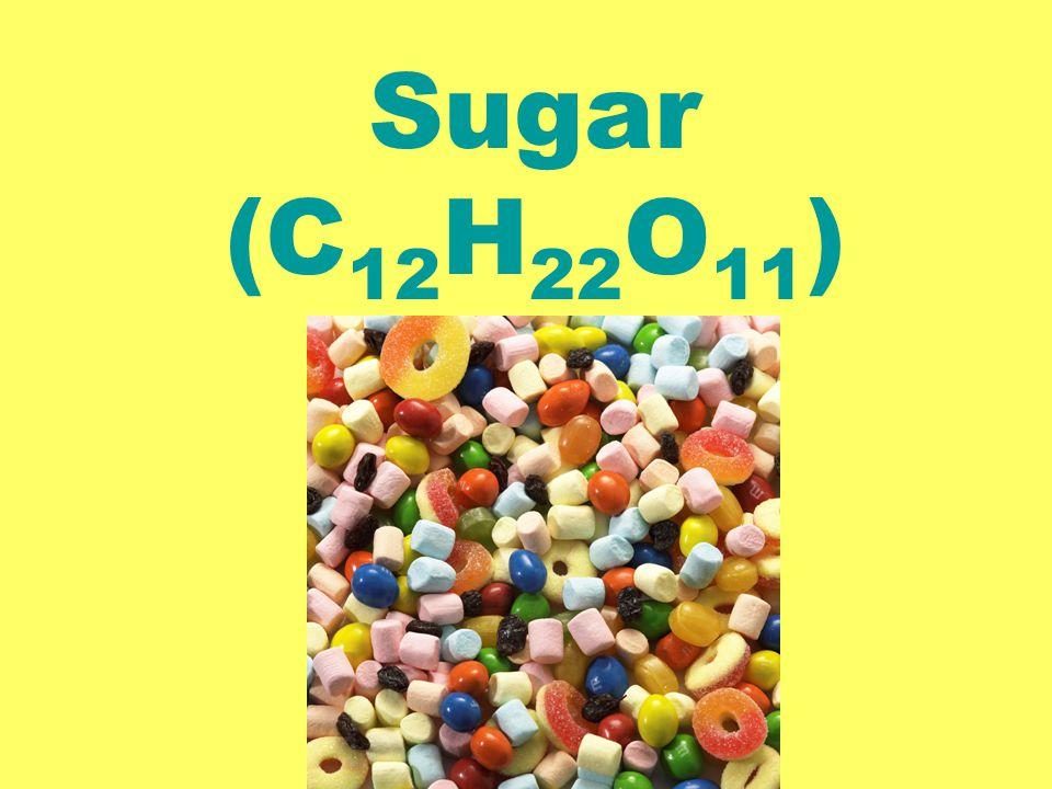 Sugar (C 12 H 22 O 11 )
