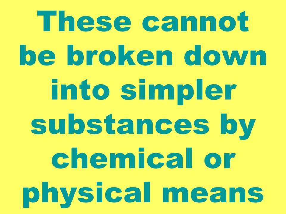 These cannot be broken down into simpler substances by chemical or physical means