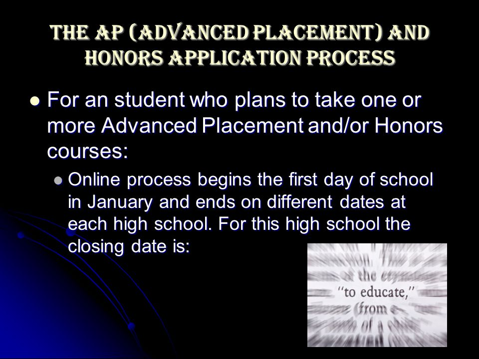 The AP (Advanced Placement) and Honors Application Process For an student who plans to take one or more Advanced Placement and/or Honors courses: For