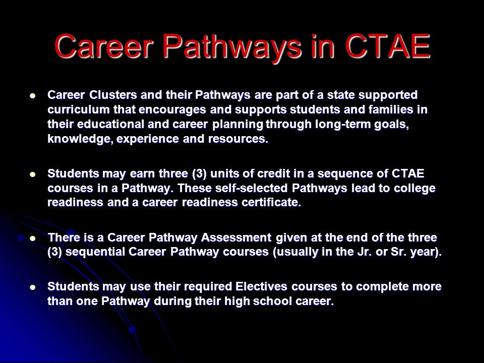 Career Pathways in CTAE Career Clusters and their Pathways are part of a state supported curriculum that encourages and supports students and families