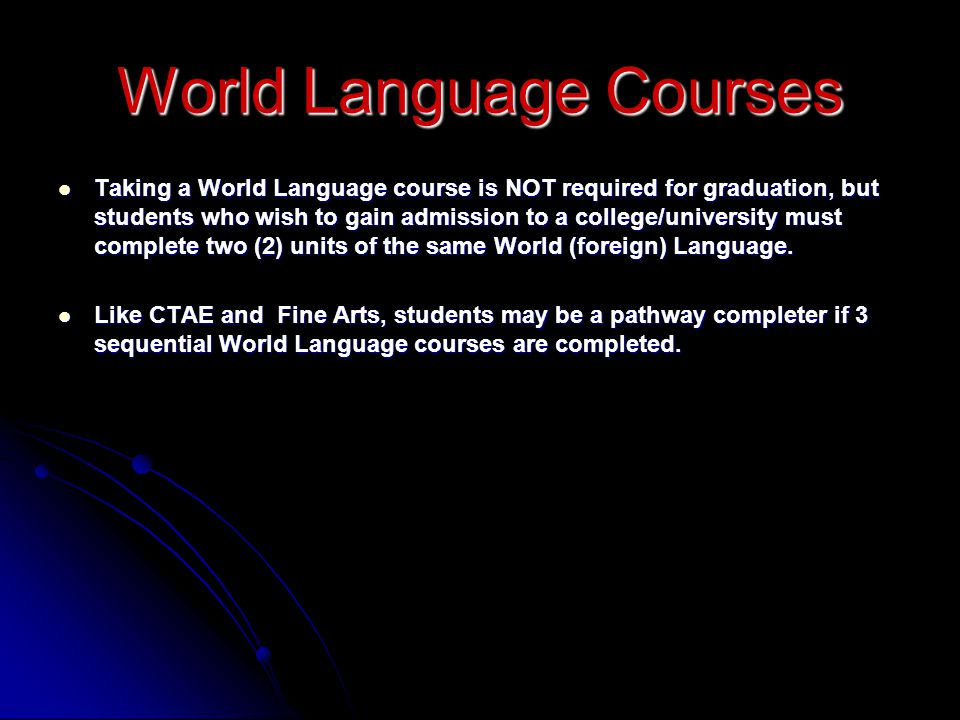 World Language Courses Taking a World Language course is NOT required for graduation, but students who wish to gain admission to a college/university