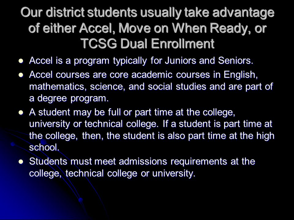 Our district students usually take advantage of either Accel, Move on When Ready, or TCSG Dual Enrollment Accel is a program typically for Juniors and