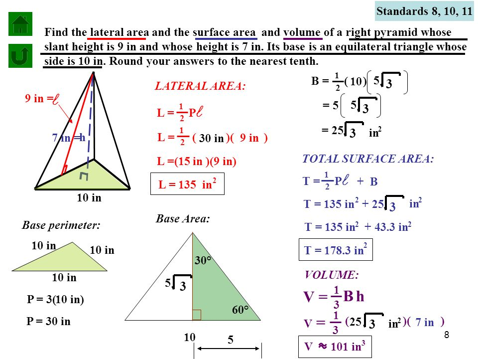 8 Find the lateral area and the surface area and volume of a right pyramid whose slant height is 9 in and whose height is 7 in.