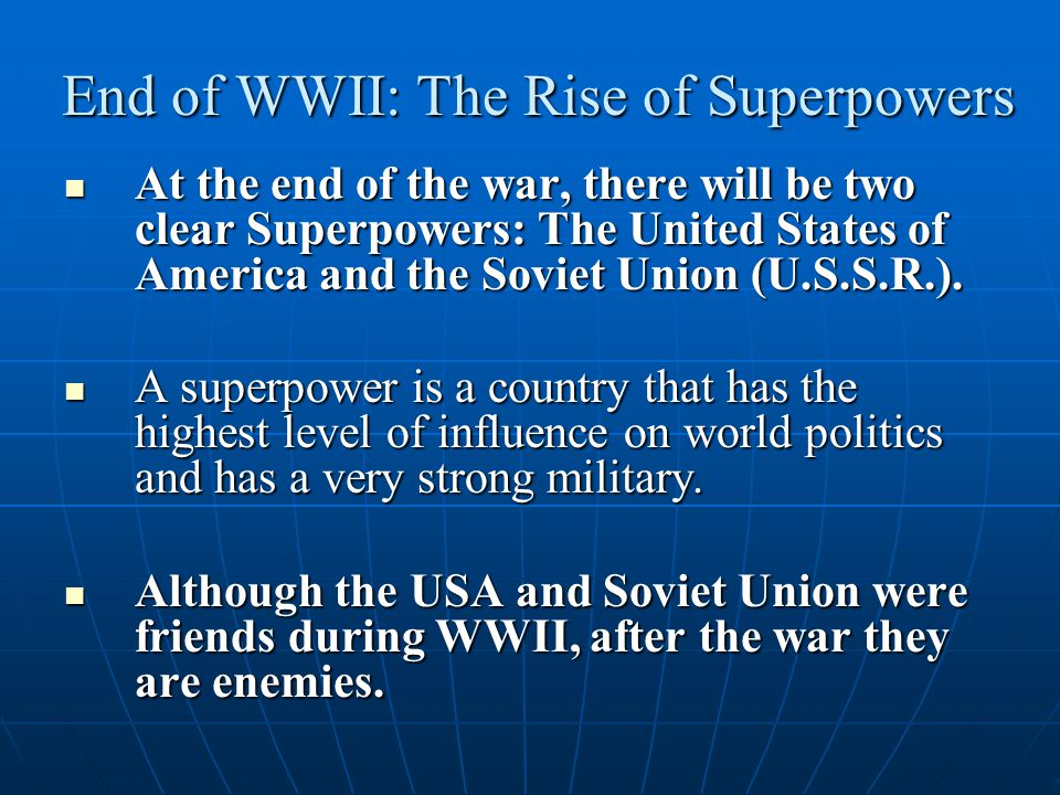 End of WWII: The Rise of Superpowers At the end of the war, there will be two clear Superpowers: The United States of America and the Soviet Union (U.