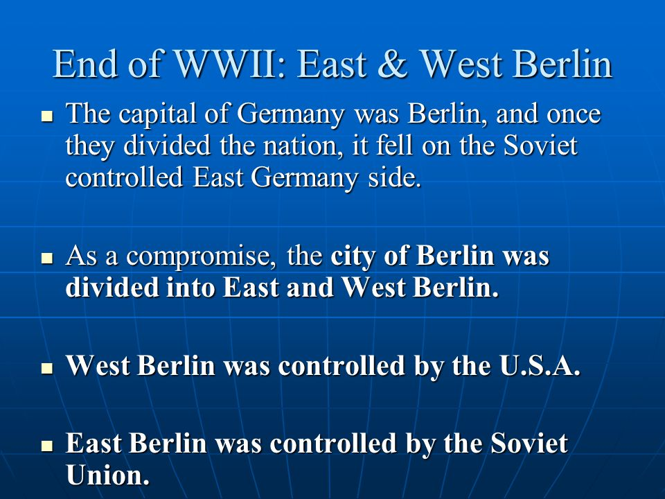 End of WWII: East & West Berlin The capital of Germany was Berlin, and once they divided the nation, it fell on the Soviet controlled East Germany sid