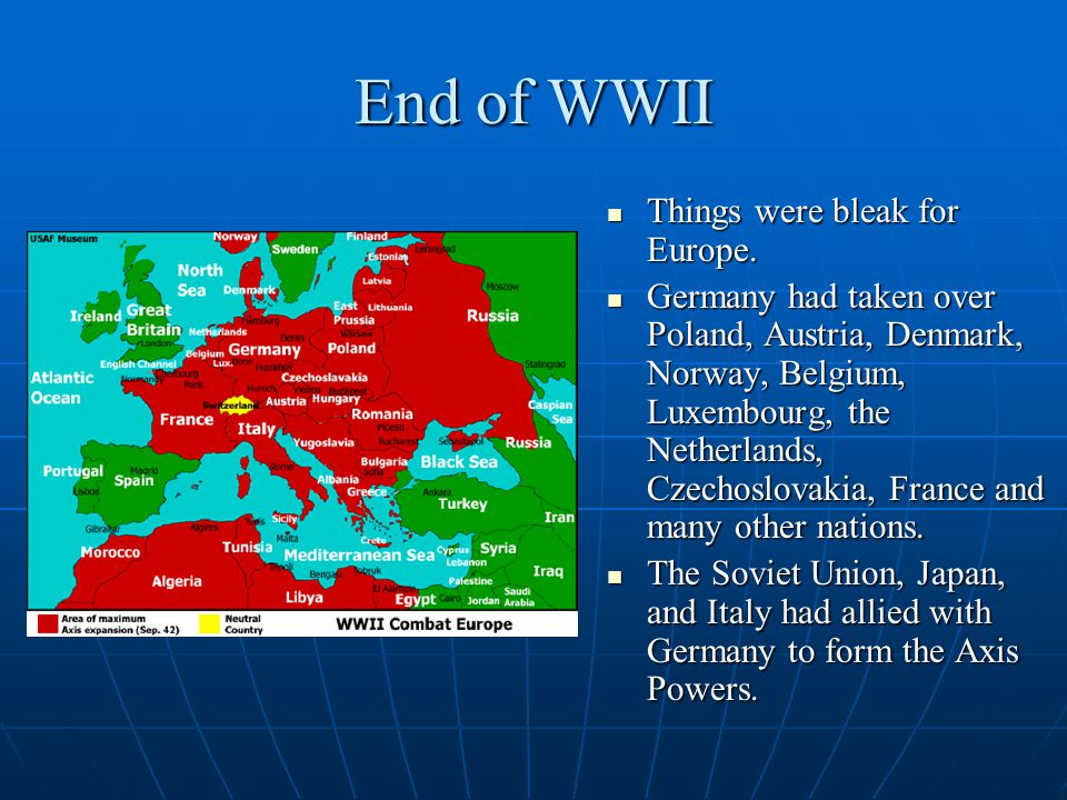 End of WWII Things were bleak for Europe. Things were bleak for Europe. Germany had taken over Poland, Austria, Denmark, Norway, Belgium, Luxembourg,