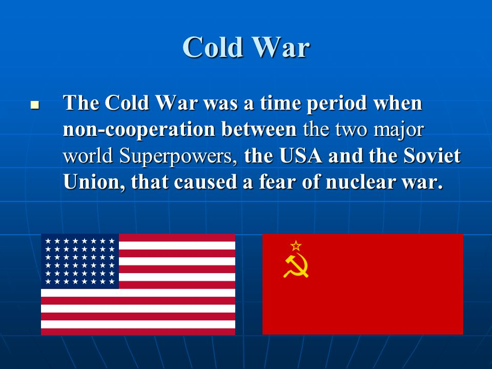 Cold War The Cold War was a time period when non-cooperation between the two major world Superpowers, the USA and the Soviet Union, that caused a fear