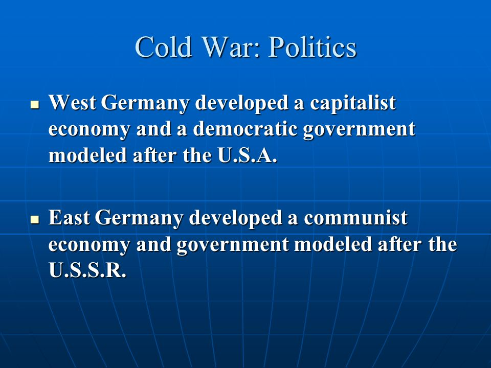 Cold War: Politics West Germany developed a capitalist economy and a democratic government modeled after the U.S.A. West Germany developed a capitalis