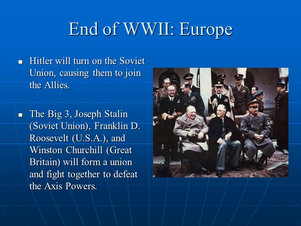 End of WWII: Europe The Soviets will push Germany in from the East, and the U.S.A., Britain, and what was left of France's forces will push in from the West.