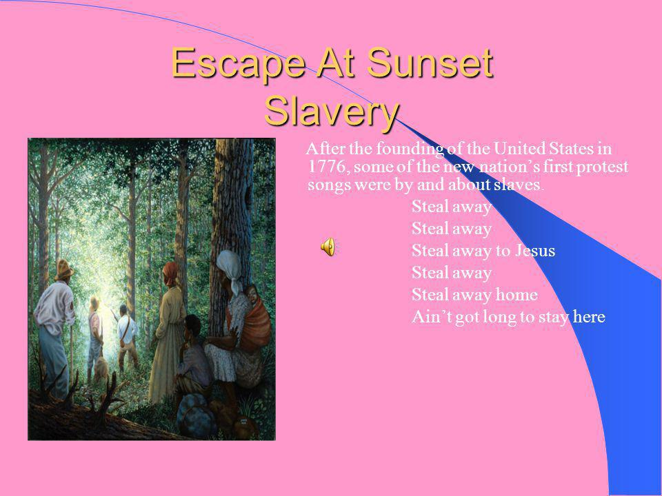 Escape At Sunset Slavery After the founding of the United States in 1776, some of the new nation's first protest songs were by and about slaves.