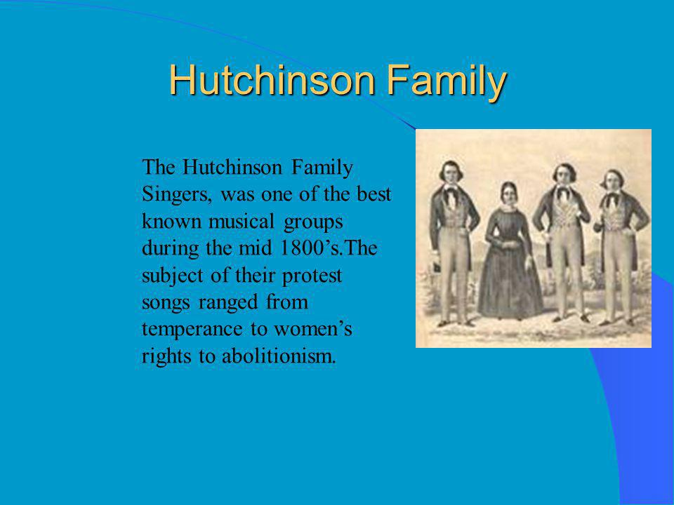 Hutchinson Family The Hutchinson Family Singers, was one of the best known musical groups during the mid 1800's.The subject of their protest songs ranged from temperance to women's rights to abolitionism.