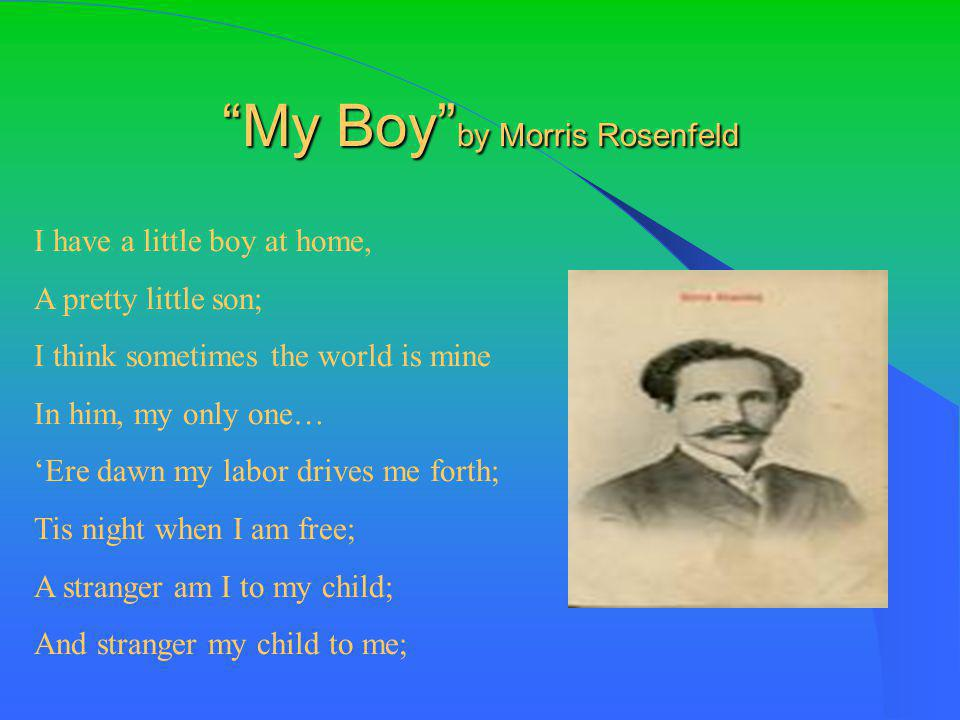 My Boy by Morris Rosenfeld I have a little boy at home, A pretty little son; I think sometimes the world is mine In him, my only one… 'Ere dawn my labor drives me forth; Tis night when I am free; A stranger am I to my child; And stranger my child to me;