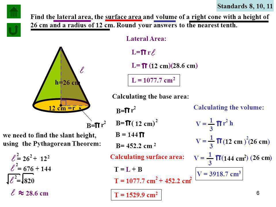 6 Standards 8, 10, 11 Find the lateral area, the surface area and volume of a right cone with a height of 26 cm and a radius of 12 cm.