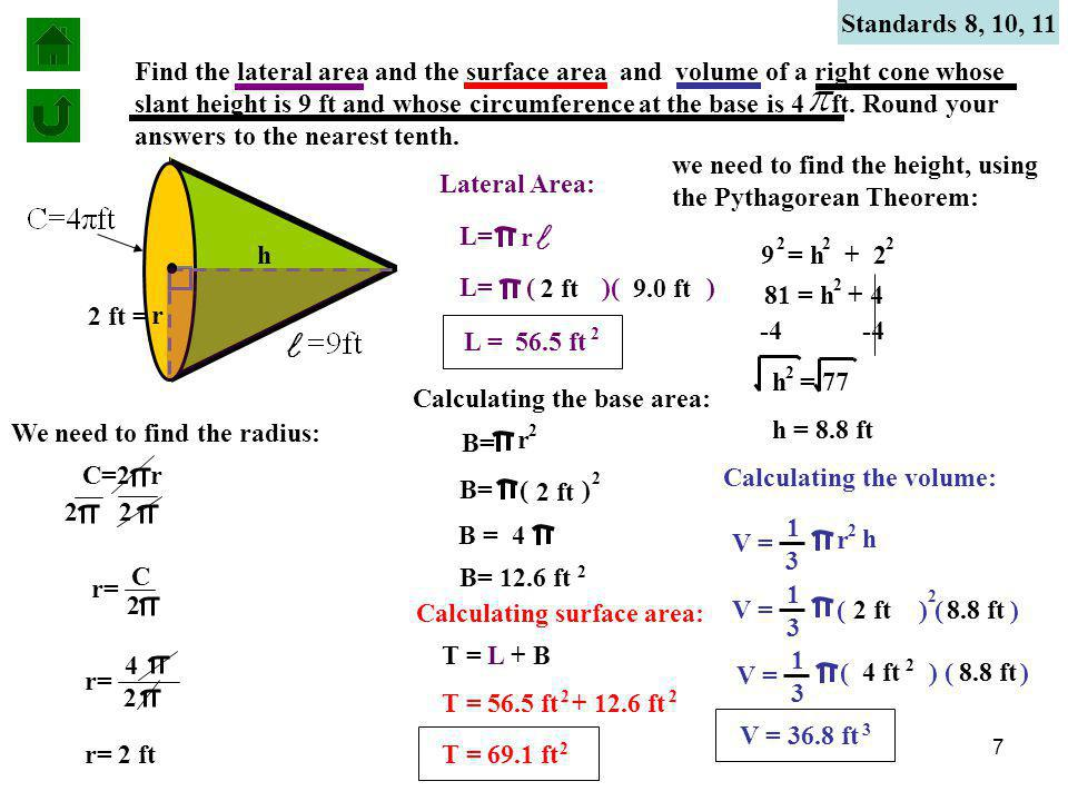 7 Standards 8, 10, 11 Find the lateral area and the surface area and volume of a right cone whose slant height is 9 ft and whose circumference at the base is 4 ft.