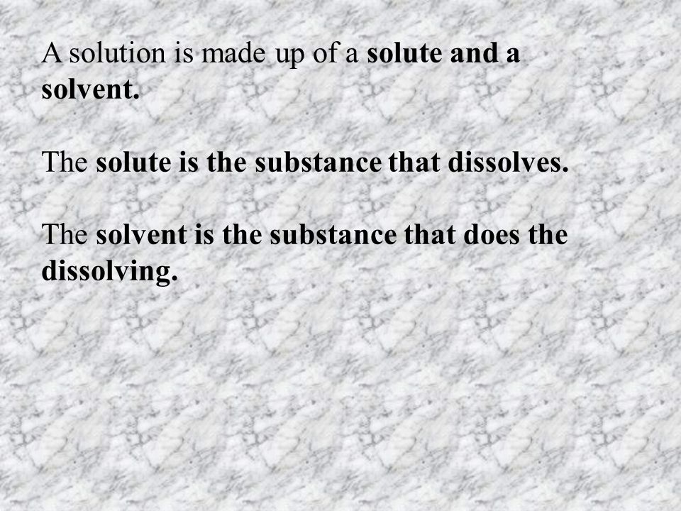 A solution is made up of a solute and a solvent. The solute is the substance that dissolves. The solvent is the substance that does the dissolving.