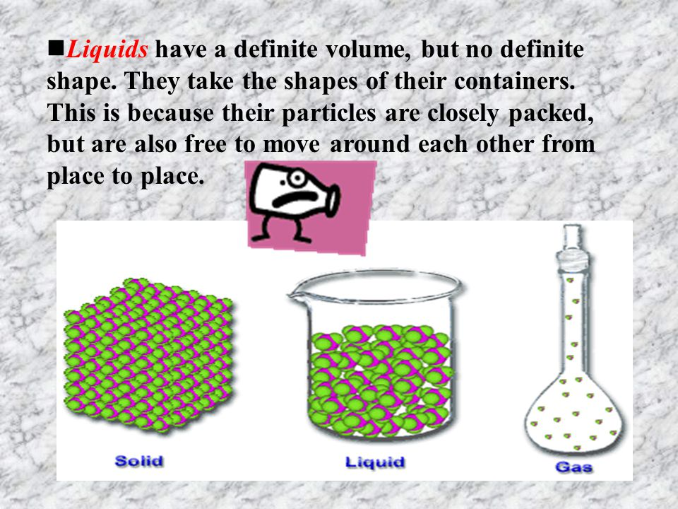 Liquids  A liquid can change its shape to fit whatever container it occupies.