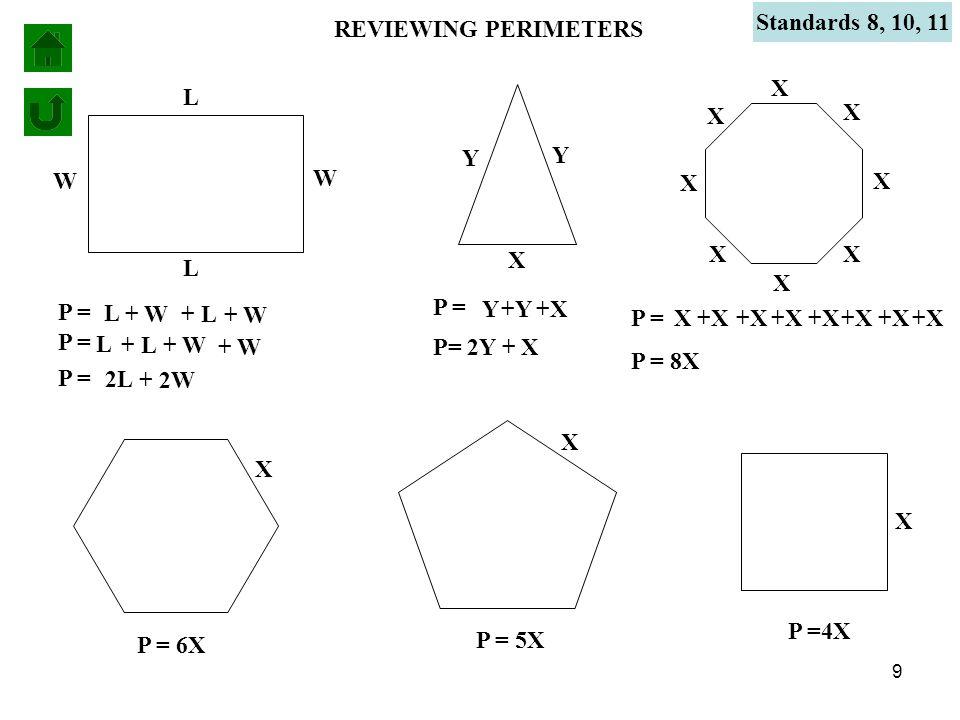 9 REVIEWING PERIMETERS P = L L W + W L + L W + W P = 2L + 2W P = L + L + W P = X X +X X X X P = 8X X +X X X P = 6X X P = 5X X P = Y Y Y +Y X +X P= 2Y + X P =4X X +X X Standards 8, 10, 11