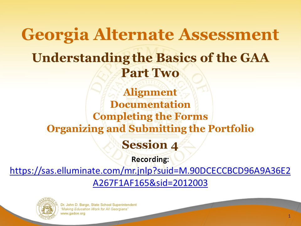 Georgia Alternate Assessment Understanding the Basics of the GAA Part Two Alignment Documentation Completing the Forms Organizing and Submitting the Portfolio Session 4 Recording: https://sas.elluminate.com/mr.jnlp?suid=M.90DCECCBCD96A9A36E2 A267F1AF165&sid=2012003 https://sas.elluminate.com/mr.jnlp?suid=M.90DCECCBCD96A9A36E2 A267F1AF165&sid=2012003 1
