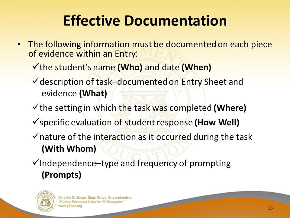 Effective Documentation The following information must be documented on each piece of evidence within an Entry : the student s name (Who) and date (When) description of task–documented on Entry Sheet and evidence (What) the setting in which the task was completed (Where) specific evaluation of student response (How Well) nature of the interaction as it occurred during the task (With Whom) Independence–type and frequency of prompting (Prompts) 16