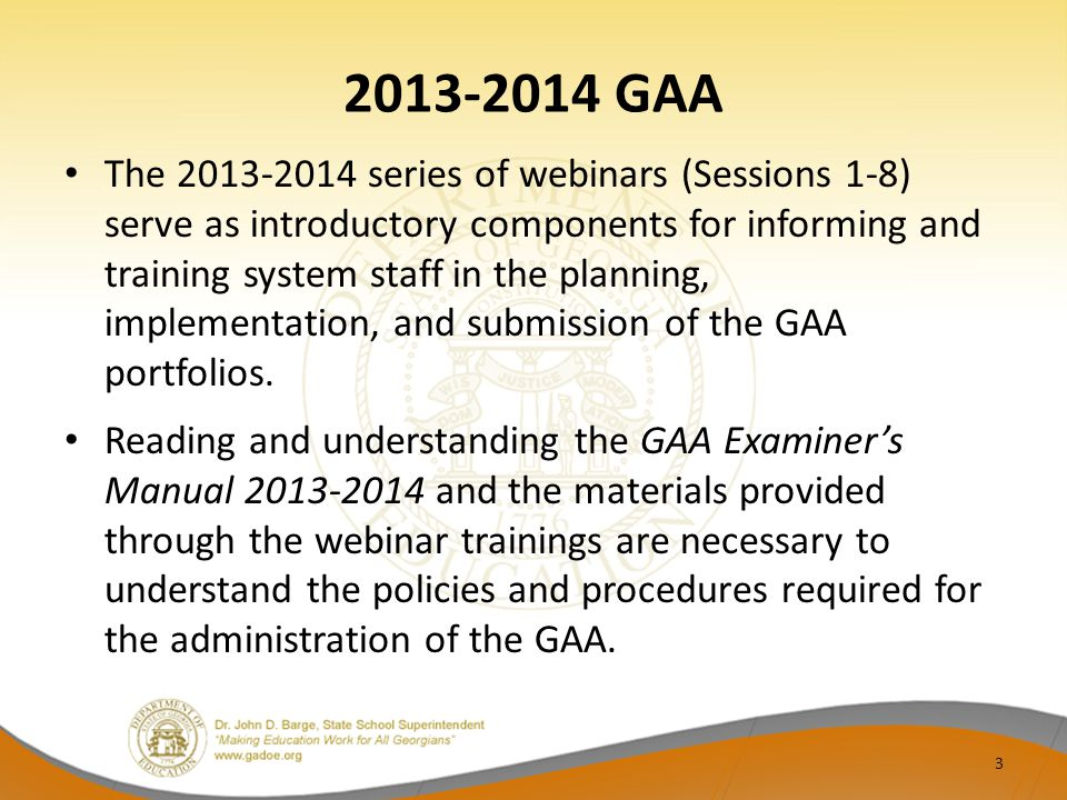 2013-2014 GAA The 2013-2014 series of webinars (Sessions 1-8) serve as introductory components for informing and training system staff in the planning, implementation, and submission of the GAA portfolios.