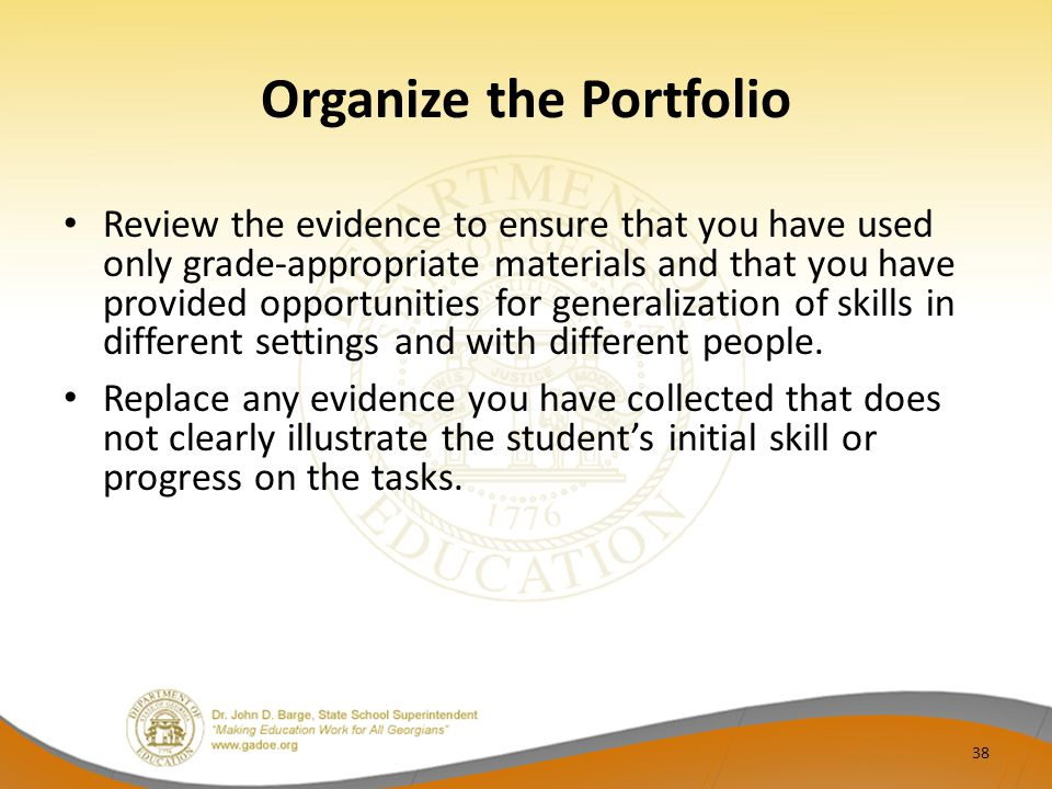 Organize the Portfolio Review the evidence to ensure that you have used only grade-appropriate materials and that you have provided opportunities for generalization of skills in different settings and with different people.