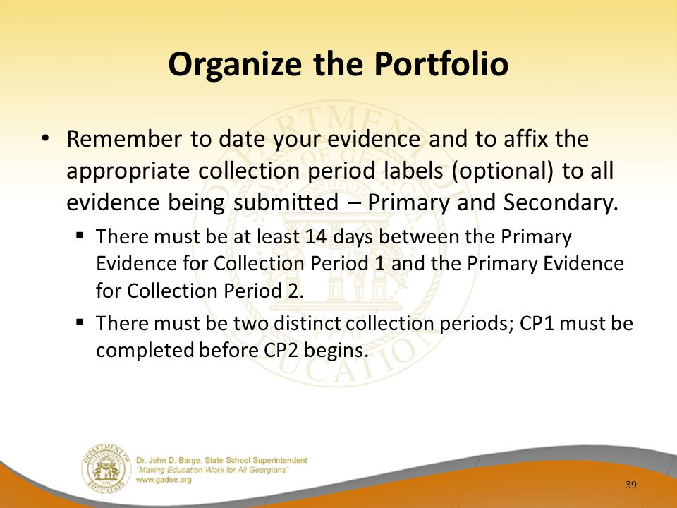 Organize the Portfolio Remember to date your evidence and to affix the appropriate collection period labels (optional) to all evidence being submitted – Primary and Secondary.
