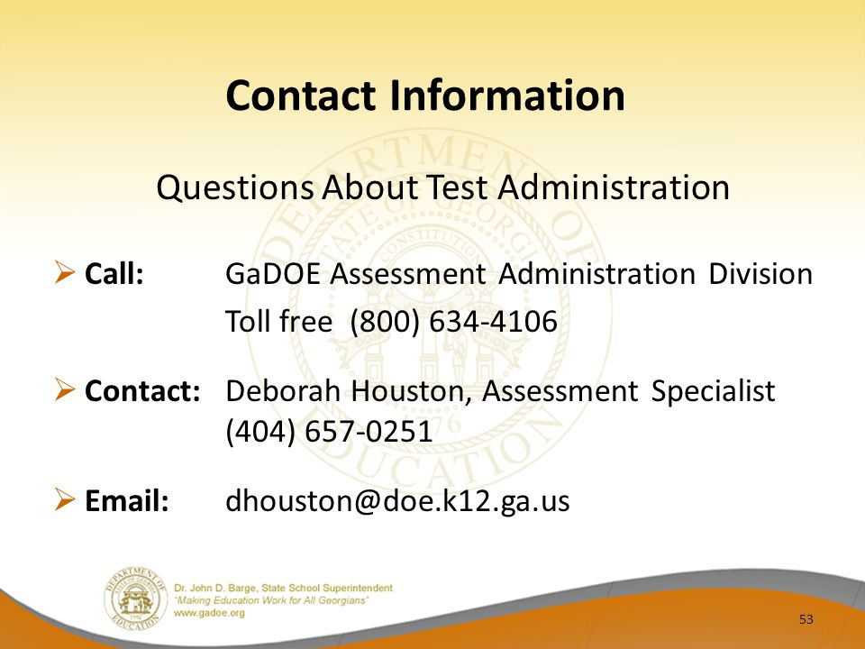 Contact Information Questions About Test Administration  Call:GaDOE Assessment Administration Division Toll free (800) 634-4106  Contact: Deborah Houston, Assessment Specialist (404) 657-0251  Email: dhouston@doe.k12.ga.us 53