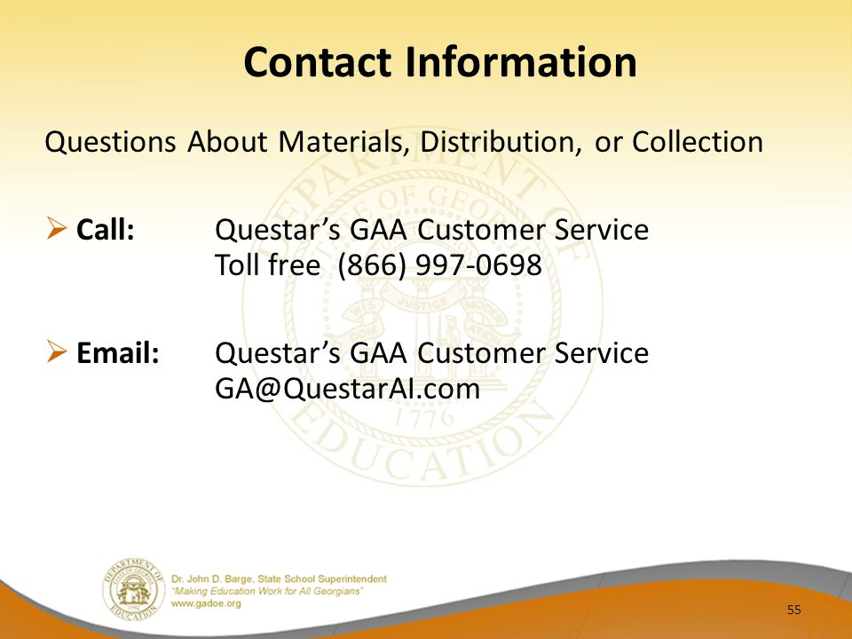 Contact Information Questions About Materials, Distribution, or Collection  Call:Questar's GAA Customer Service Toll free (866) 997-0698  Email:Questar's GAA Customer Service GA@QuestarAI.com 55
