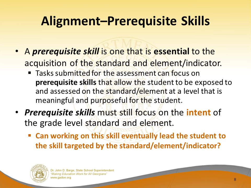 Alignment–Prerequisite Skills A prerequisite skill is one that is essential to the acquisition of the standard and element/indicator.
