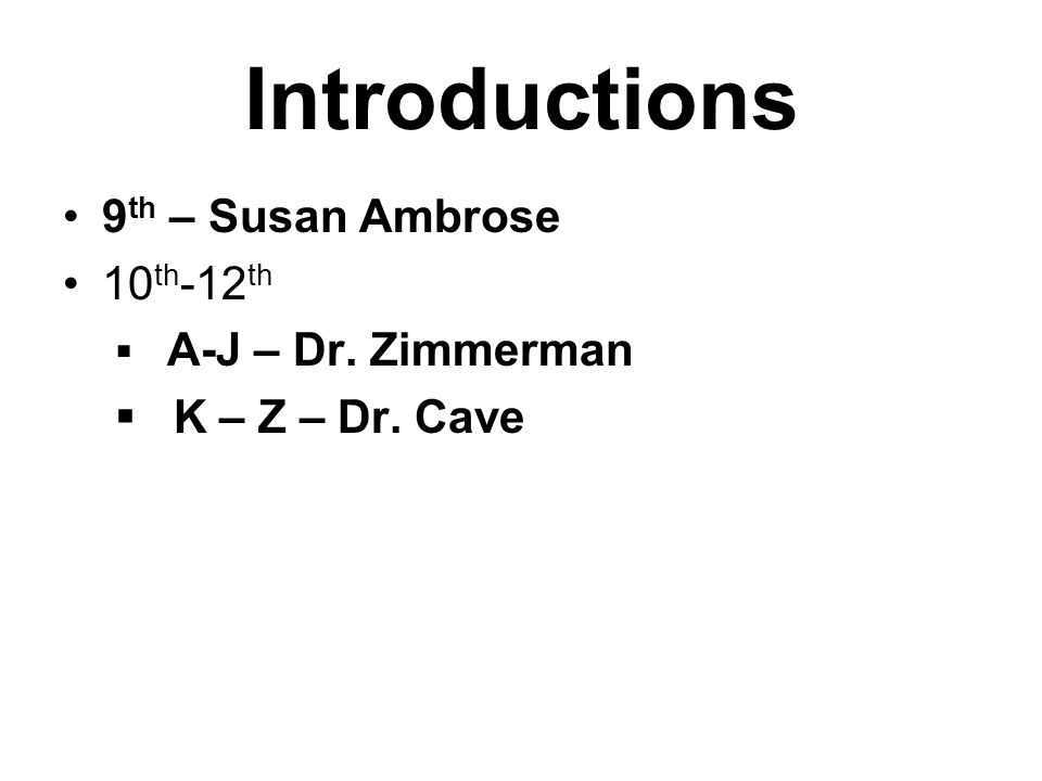 Introductions 9 th – Susan Ambrose 10 th -12 th  A-J – Dr. Zimmerman  K – Z – Dr. Cave